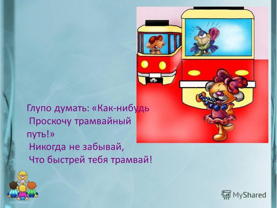Глупо думать: «Как-нибудь Проскочу трамвайный путь!» Никогда не забывай, Что быстрей тебя трамвай!