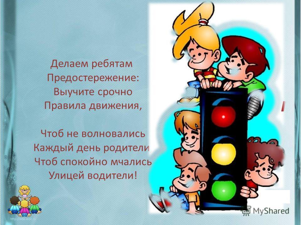 Делаем ребятам Предостережение: Выучите срочно Правила движения, Чтоб не волновались Каждый день родители, Чтоб спокойно мчались Улицей водители!