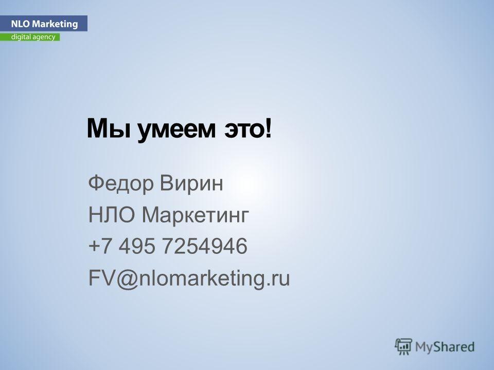 Мы умеем это! Федор Вирин НЛО Маркетинг +7 495 7254946 FV@nlomarketing.ru