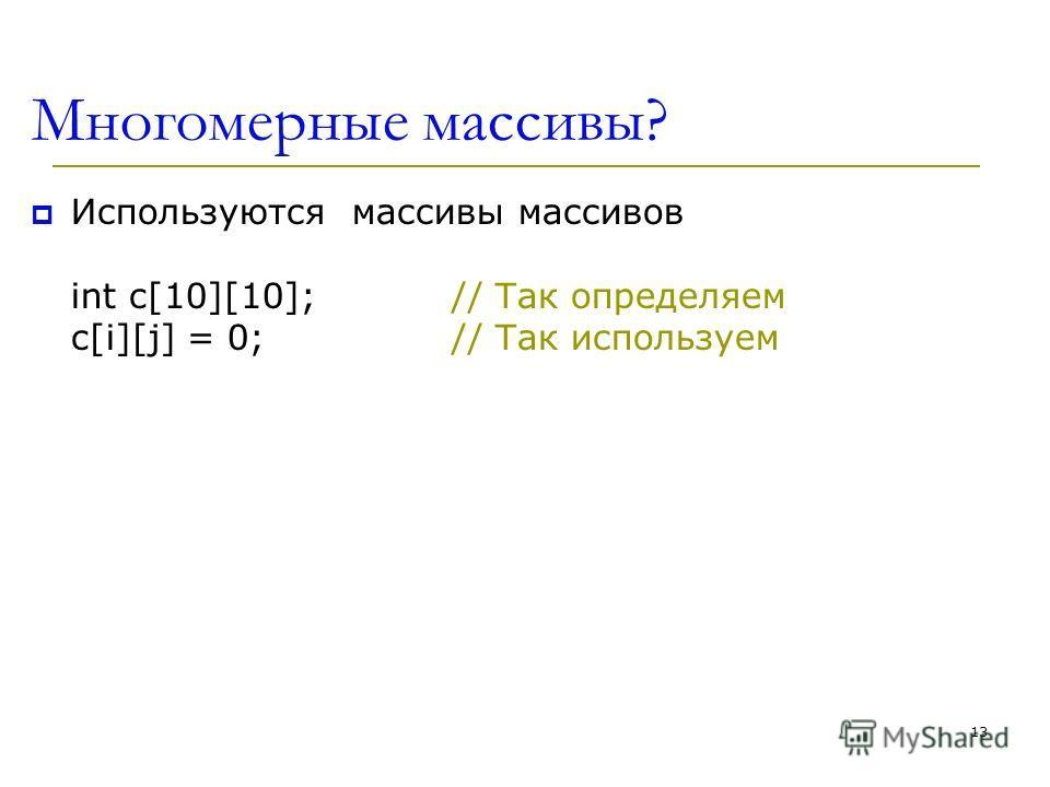 13 Многомерные массивы? Используются массивы массивов int c[10][10];// Так определяем c[i][j] = 0;// Так используем