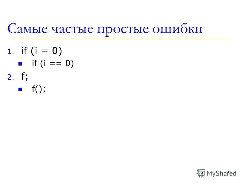 Самые частые простые ошибки 1. if (i = 0) if (i == 0) 2. f; f(); 15