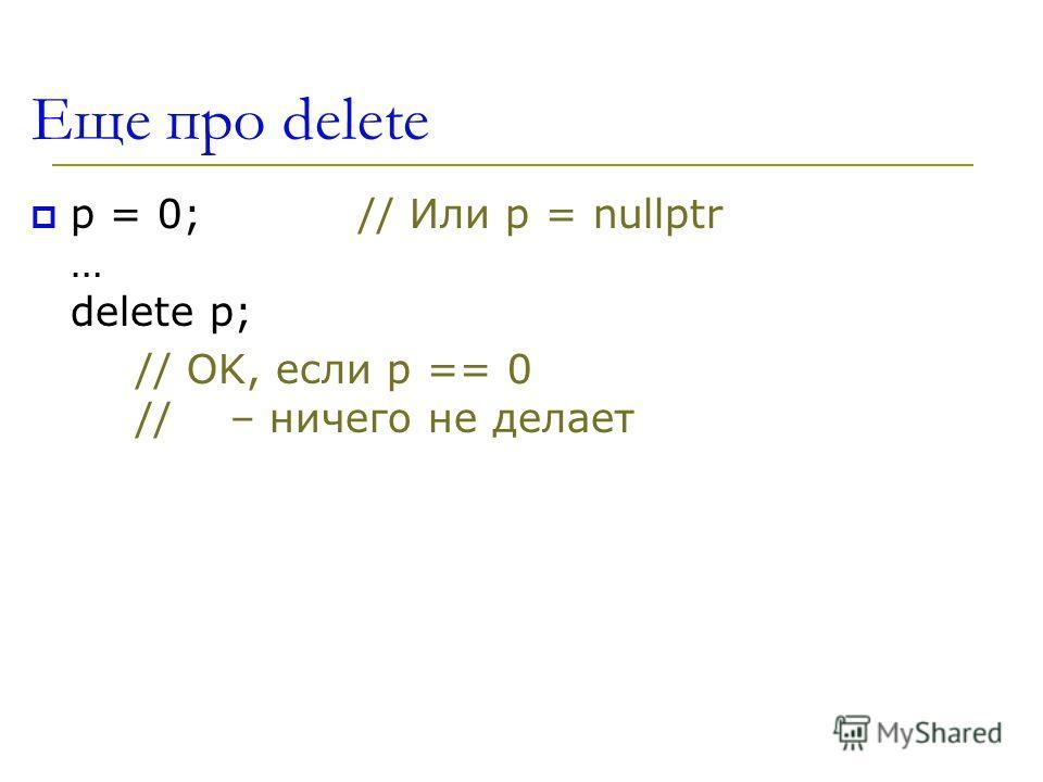 Еще про delete p = 0; // Или p = nullptr … delete p; // OK, если p == 0 // – ничего не делает
