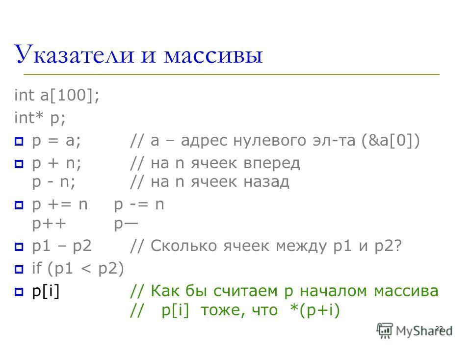 22 Указатели и массивы int a[100]; int* p; p = a; // a – адрес нулевого эл-та (&a[0]) p + n; // на n ячеек вперед p - n; // на n ячеек назад p += n p -= n p++ p p1 – p2 // Сколько ячеек между p1 и p2? if (p1 < p2) p[i] // Как бы считаем p началом мас