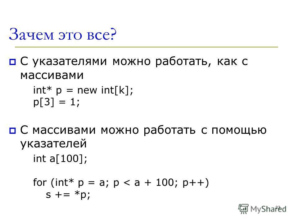 Зачем это все? С указателями можно работать, как с массивами int* p = new int[k]; p[3] = 1; С массивами можно работать с помощью указателей int a[100]; for (int* p = а; p < a + 100; p++) s += *p; 23