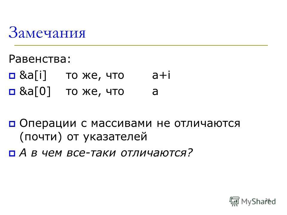 Замечания Равенства: &a[i] то же, чтоа+i &a[0]то же, чтоа Операции с массивами не отличаются (почти) от указателей А в чем все-таки отличаются? 24