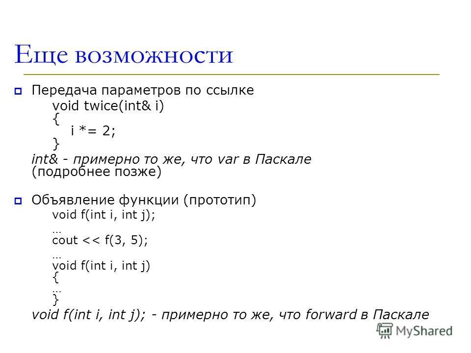 Еще возможности Передача параметров по ссылке void twice(int& i) { i *= 2; } int& - примерно то же, что var в Паскале (подробнее позже) Объявление функции (прототип) void f(int i, int j); … cout