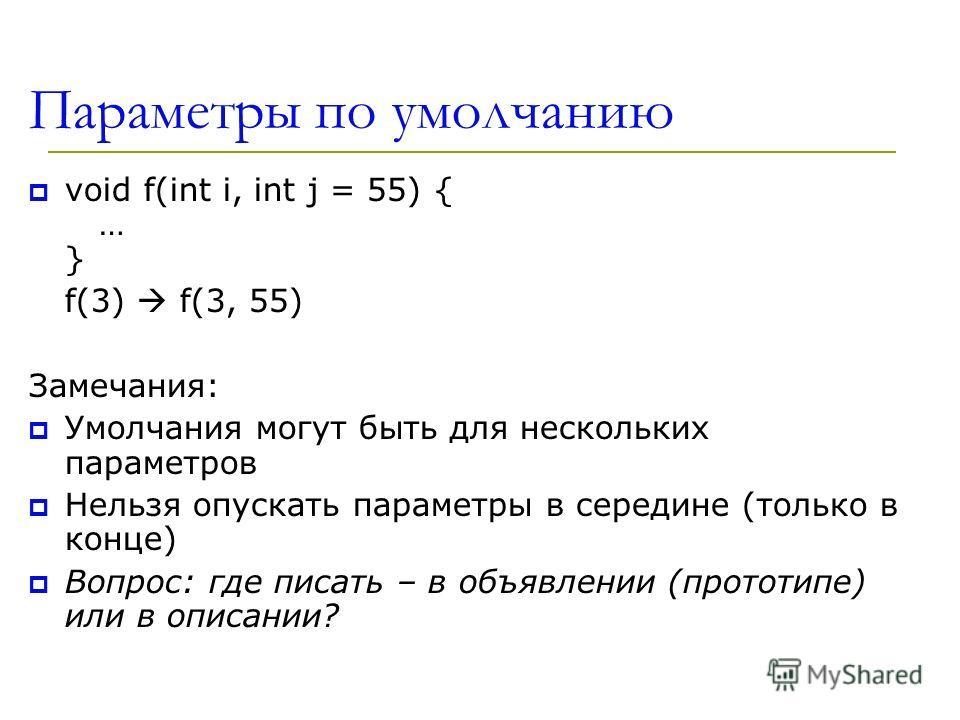 Параметры по умолчанию void f(int i, int j = 55) { … } f(3) f(3, 55) Замечания: Умолчания могут быть для нескольких параметров Нельзя опускать параметры в середине (только в конце) Вопрос: где писать – в объявлении (прототипе) или в описании?