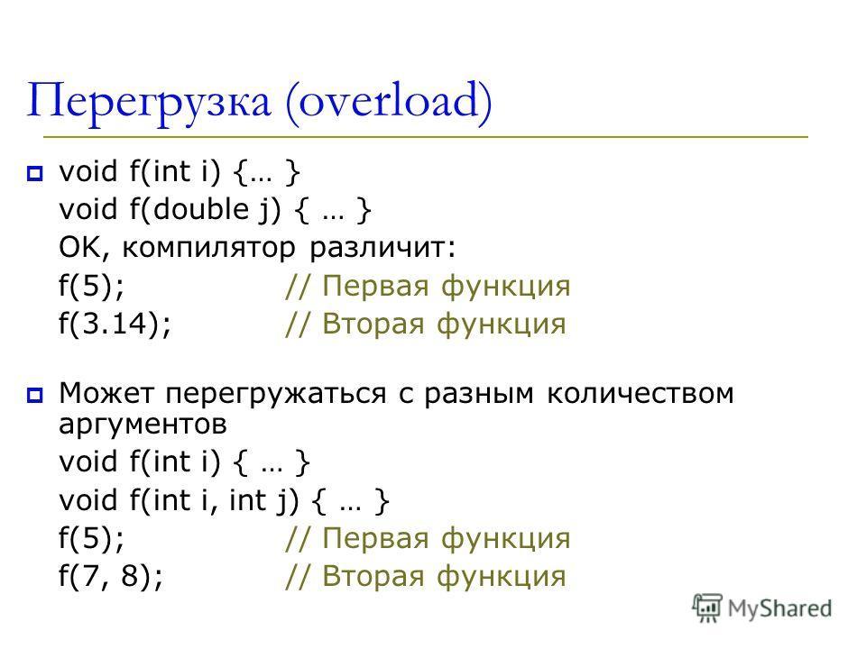 Перегрузка (overload) void f(int i) {… } void f(double j) { … } OK, компилятор различит: f(5);// Первая функция f(3.14);// Вторая функция Может перегружаться с разным количеством аргументов void f(int i) { … } void f(int i, int j) { … } f(5);// Перва