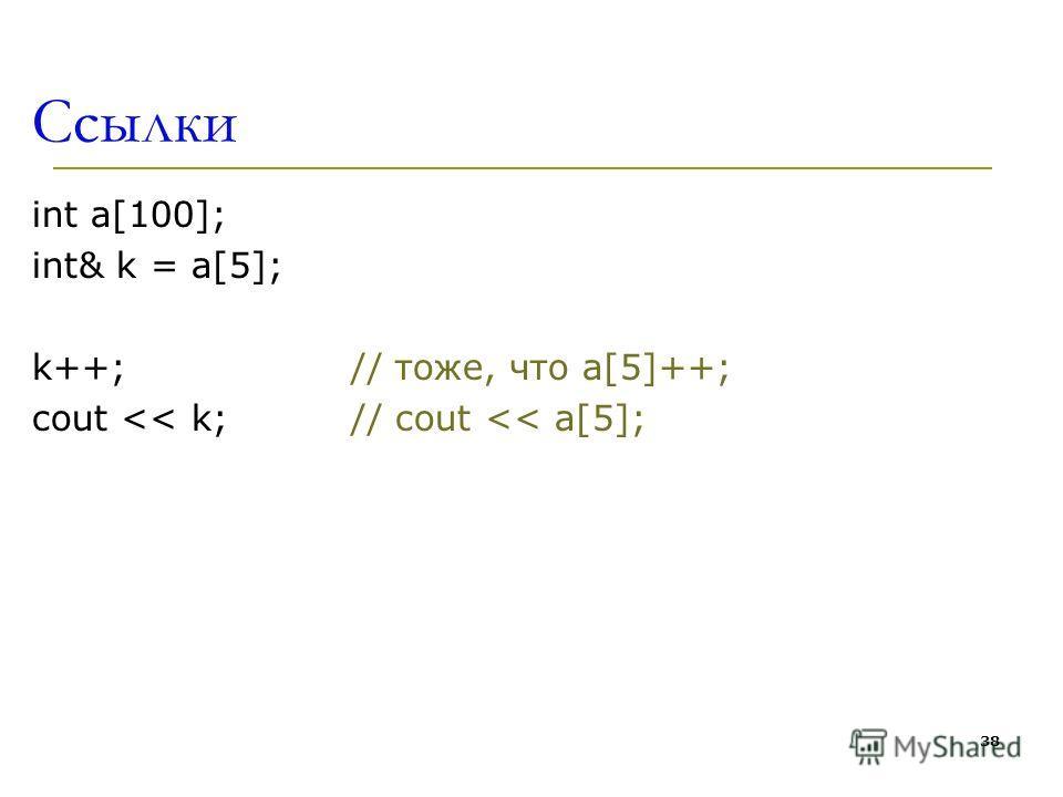 38 Ссылки int a[100]; int& k = a[5]; k++; // тоже, что a[5]++; cout