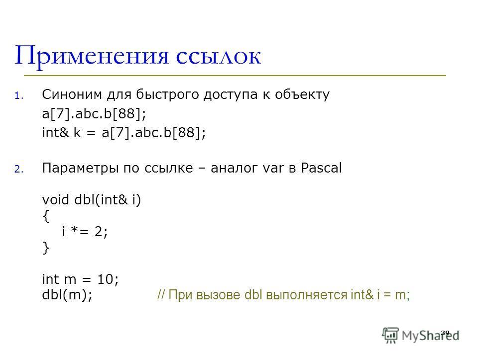 Применения ссылок 1. Синоним для быстрого доступа к объекту а[7].abc.b[88]; int& k = а[7].abc.b[88]; 2. Параметры по ссылке – аналог var в Pascal void dbl(int& i) { i *= 2; } int m = 10; dbl(m); // При вызове dbl выполняется int& i = m; 39