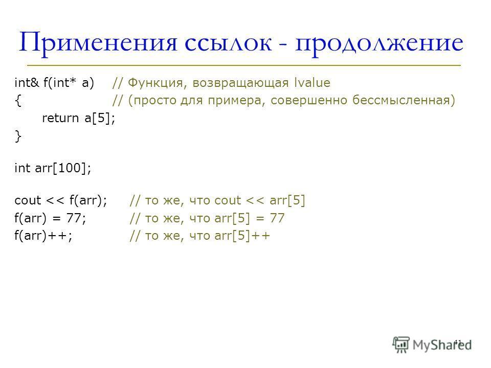 Применения ссылок - продолжение int& f(int* a)// Функция, возвращающая lvalue {// (просто для примера, совершенно бессмысленная) return a[5]; } int arr[100]; cout