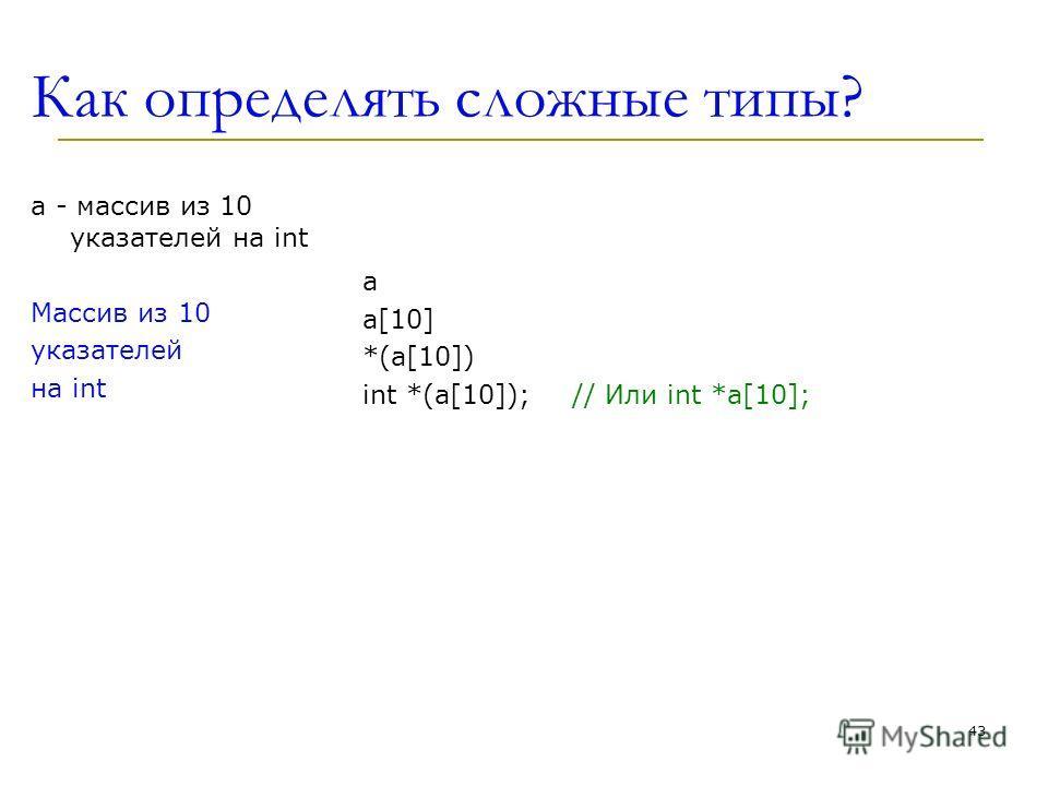 Как определять сложные типы? a - массив из 10 укaзателей на int Массив из 10 указателей на int a a[10] *(a[10]) int *(a[10]); // Или int *a[10]; 43