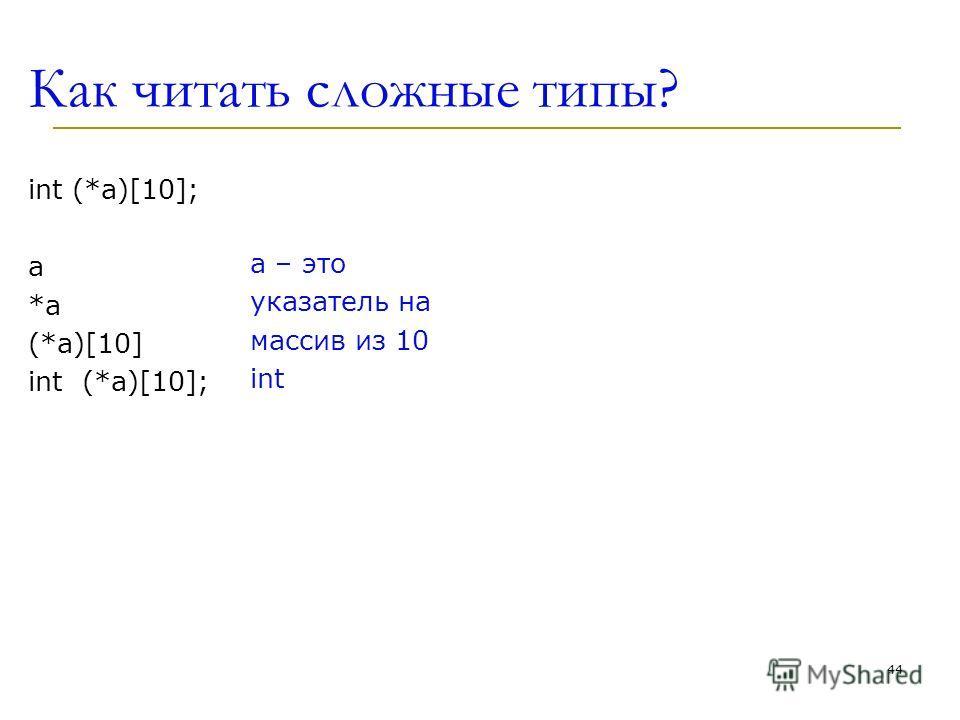 Как читать сложные типы? int (*a)[10]; а *a*a (*a)[10] int (*a)[10]; a – это указатель на массив из 10 int 44