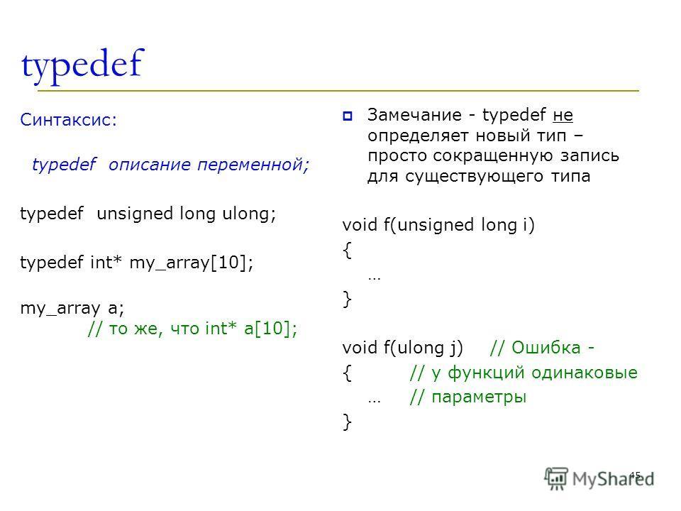 typedef Синтаксис: typedef описание переменной; typedef unsigned long ulong; typedef int* my_array[10]; my_array a; // то же, что int* a[10]; Замечание - typedef не определяет новый тип – просто сокращенную запись для существующего типа void f(unsign