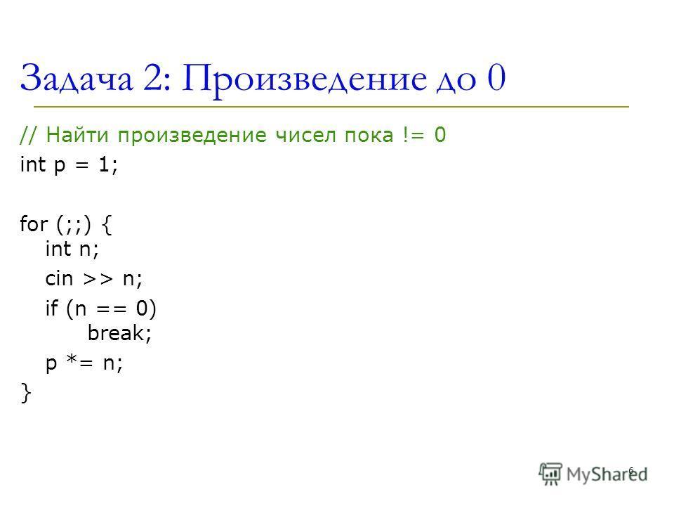 Задача 2: Произведение до 0 // Найти произведение чисел пока != 0 int p = 1; for (;;) { int n; cin >> n; if (n == 0) break; p *= n; } 6