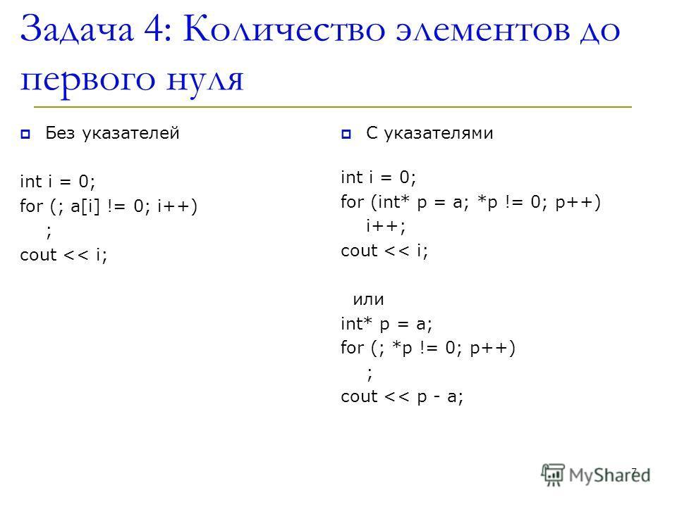 Задача 4: Количество элементов до первого нуля Без указателей int i = 0; for (; a[i] != 0; i++) ; cout