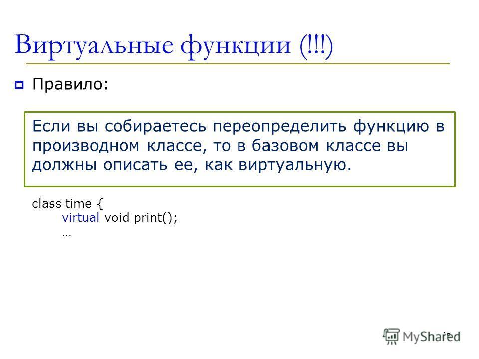 Виртуальные функции (!!!) Правило: Если вы собираетесь переопределить функцию в производном классе, то в базовом классе вы должны описать ее, как виртуальную. class time { virtual void print(); … 16