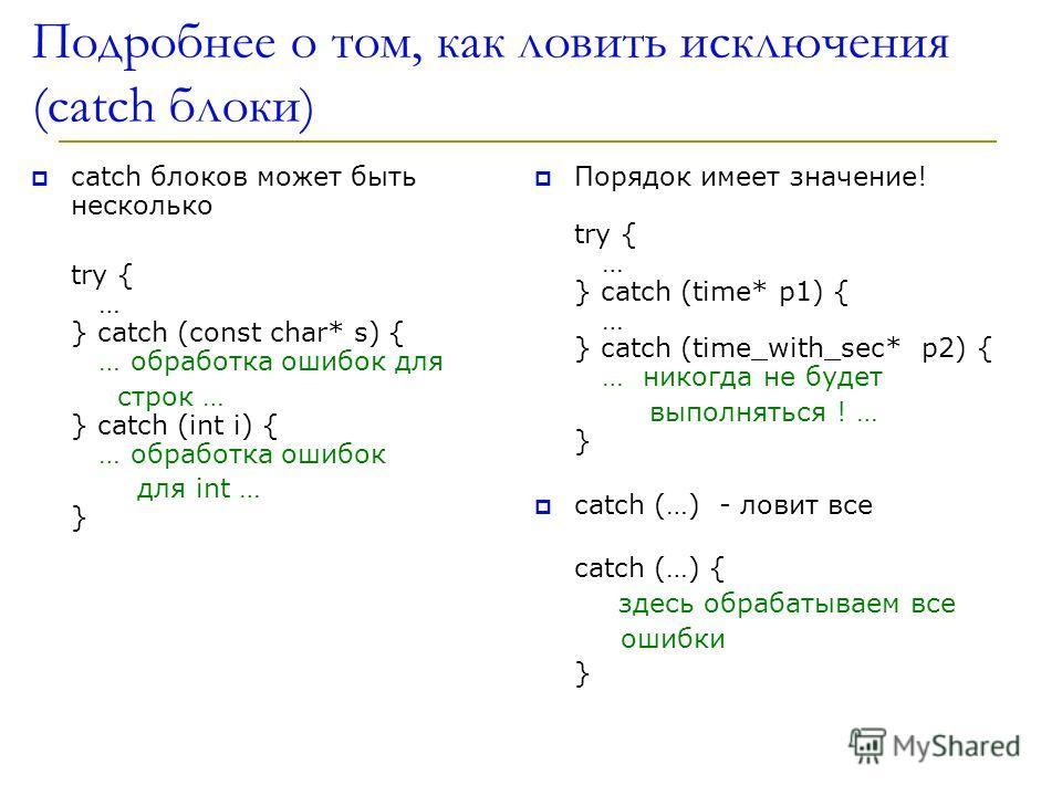 Подробнее о том, как ловить исключения (catch блоки) catch блоков может быть несколько try { … } catch (const char* s) { … обработка ошибок для строк … } catch (int i) { … обработка ошибок для int … } Порядок имеет значение! try { … } catch (time* p1