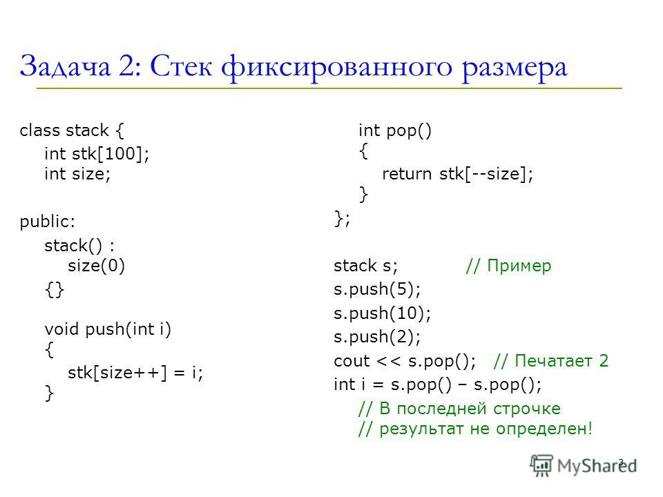 Задача 2: Стек фиксированного размера class stack { int stk[100]; int size; public: stack() : size(0) {} void push(int i) { stk[size++] = i; } int pop() { return stk[--size]; } }; stack s; // Пример s.push(5); s.push(10); s.push(2); cout