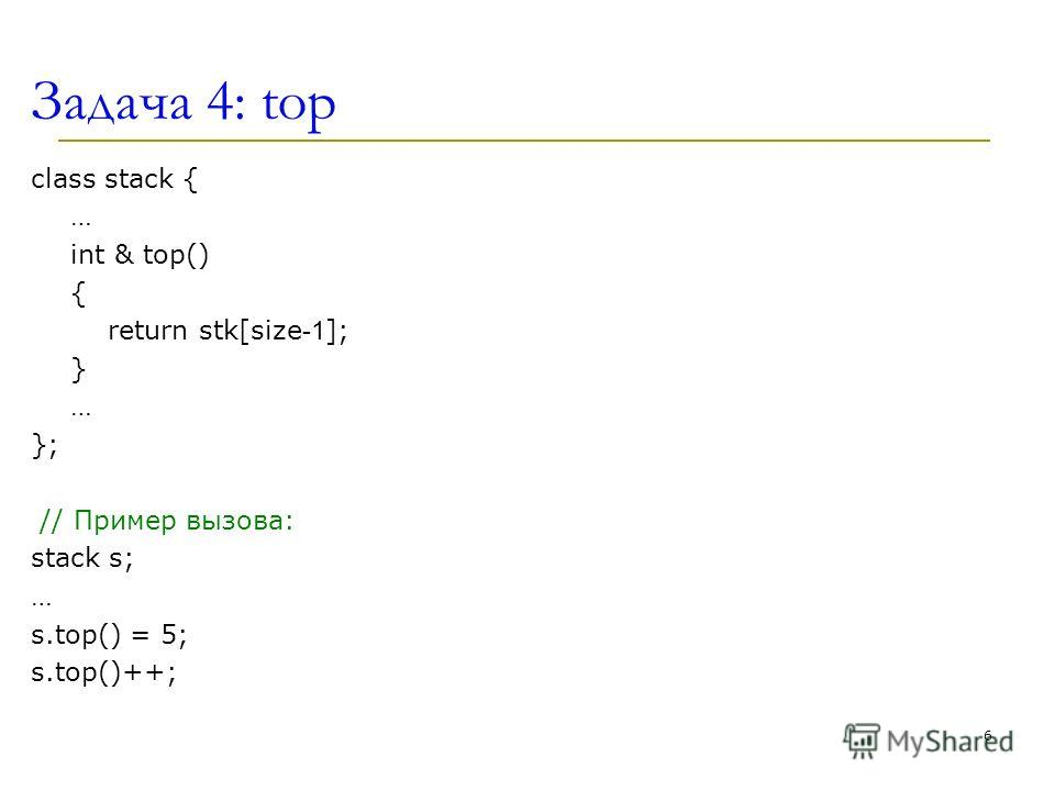 Задача 4: top class stack { … int & top() { return stk[size -1 ]; } … }; // Пример вызова: stack s; … s.top() = 5; s.top()++; 6