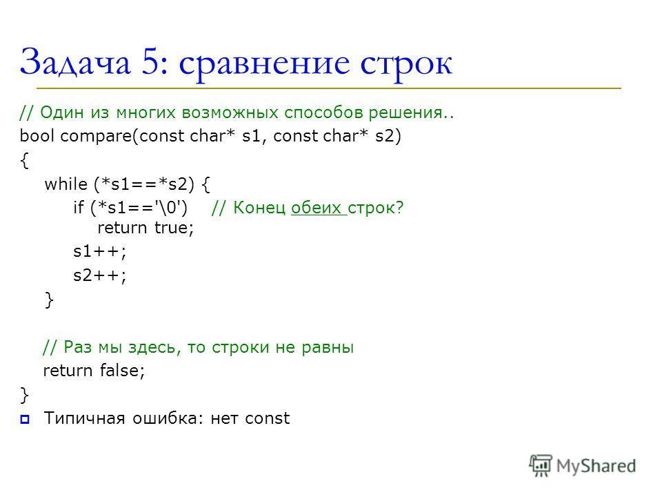 Задача 5: сравнение строк // Oдин из многих возможных способов решения.. bool compare(const char* s1, const char* s2) { while (*s1==*s2) { if (*s1=='\0') // Конец обеих строк? return true; s1++; s2++; } // Раз мы здесь, то строки не равны return fals
