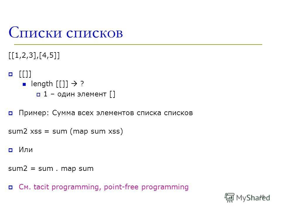 Списки списков [[1,2,3],[4,5]] [[]] length [[]] ? 1 – один элемент [] Пример: Сумма всех элементов списка списков sum2 xss = sum (map sum xss) Или sum2 = sum. map sum См. tacit programming, point-free programming 10
