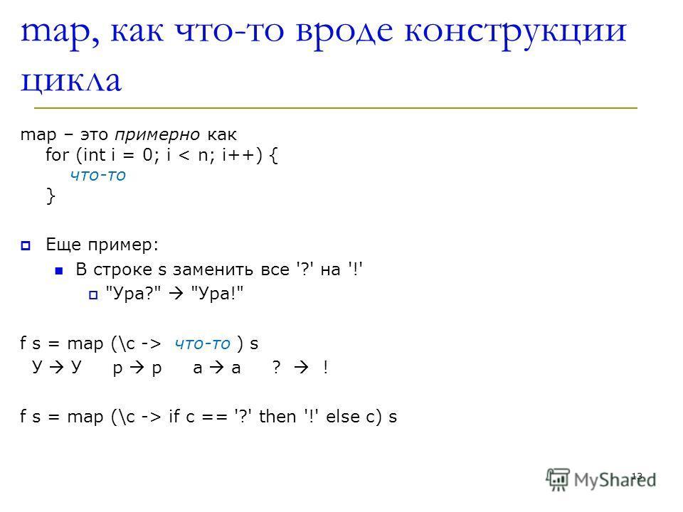 map, как что-то вроде конструкции цикла map – это примерно как for (int i = 0; i < n; i++) { что-то } Еще пример: В строке s заменить все '?' на '!'