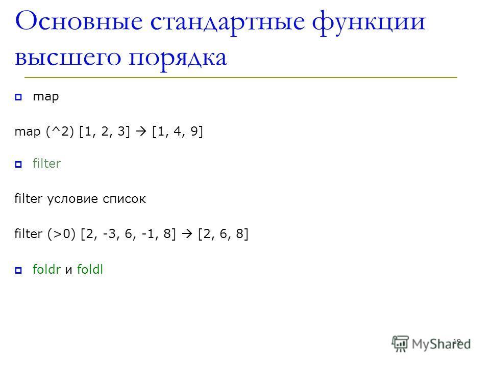 Основные стандартные функции высшего порядка map map (^2) [1, 2, 3] [1, 4, 9] filter filter условие список filter (>0) [2, -3, 6, -1, 8] [2, 6, 8] foldr и foldl 19