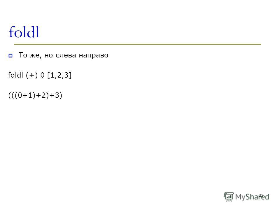 foldl То же, но слева направо foldl (+) 0 [1,2,3] (((0+1)+2)+3) 23