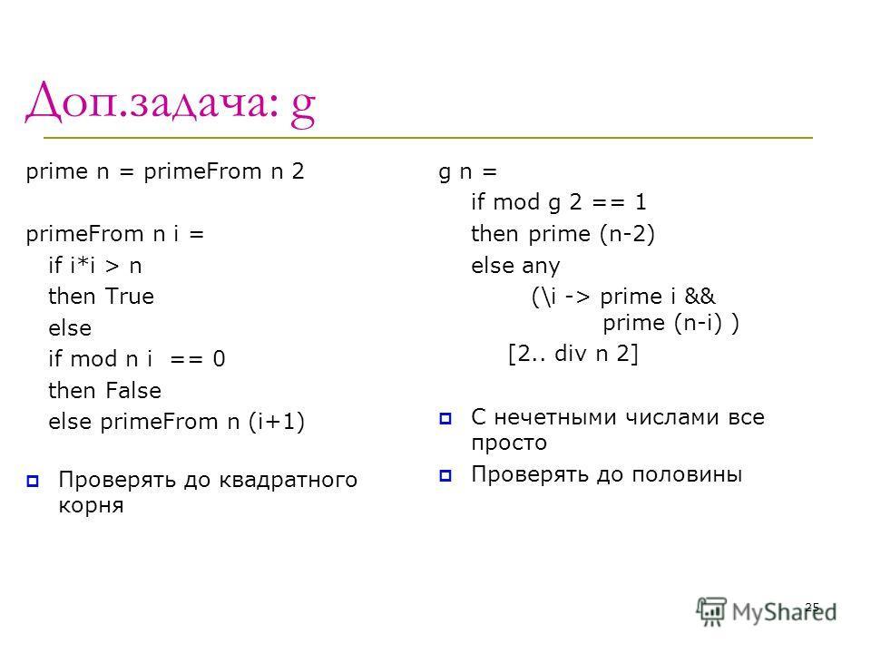Доп.задача: g prime n = primeFrom n 2 primeFrom n i = if i*i > n then True else if mod n i == 0 then False else primeFrom n (i+1) Проверять до квадратного корня g n = if mod g 2 == 1 then prime (n-2) else any (\i -> prime i && prime (n-i) ) [2.. div
