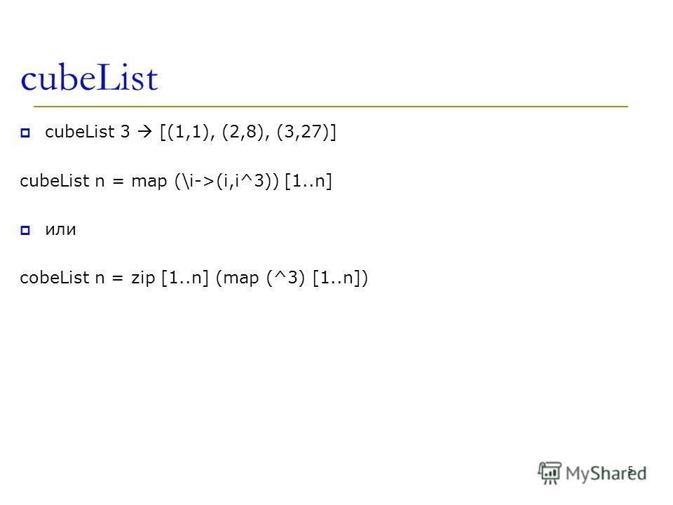 cubeList cubeList 3 [(1,1), (2,8), (3,27)] cubeList n = map (\i->(i,i^3)) [1..n] или cobeList n = zip [1..n] (map (^3) [1..n]) 5