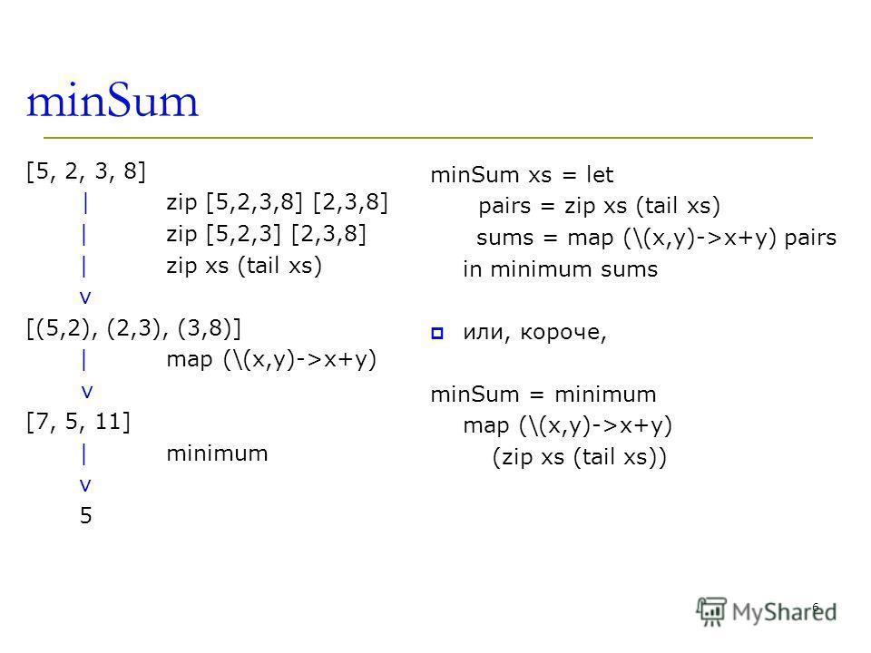 minSum [5, 2, 3, 8] | zip [5,2,3,8] [2,3,8] | zip [5,2,3] [2,3,8] | zip xs (tail xs) v [(5,2), (2,3), (3,8)] | map (\(x,y)->x+y) v [7, 5, 11] | minimum v 5 minSum xs = let pairs = zip xs (tail xs) sums = map (\(x,y)->x+y) pairs in minimum sums или, к