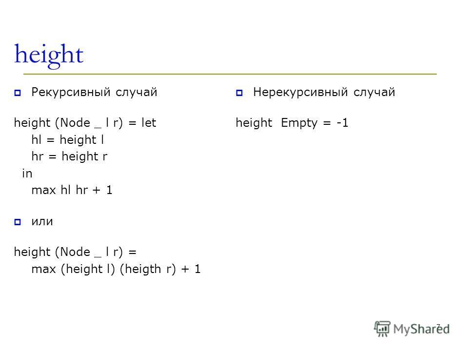height Рекурсивный случай height (Node _ l r) = let hl = height l hr = height r in max hl hr + 1 или height (Node _ l r) = max (height l) (heigth r) + 1 Нерекурсивный случай height Empty = -1 7