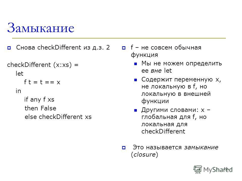Замыкание Снова checkDifferent из д.з. 2 checkDifferent (x:xs) = let f t = t == x in if any f xs then False else checkDifferent xs f – не совсем обычная функция Мы не можем определить ее вне let Содержит переменную x, не локальную в f, но локальную в