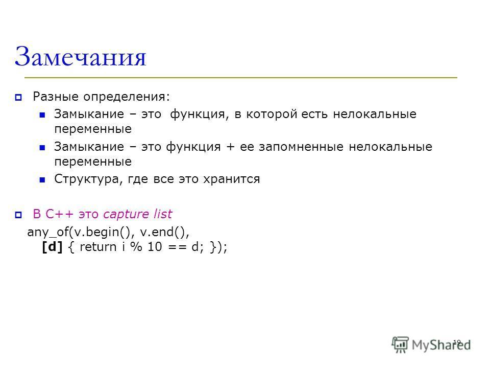 Замечания Разные определения: Замыкание – это функция, в которой есть нелокальные переменные Замыкание – это функция + ее запомненные нелокальные переменные Структура, где все это хранится В С++ это capture list any_of(v.begin(), v.end(), [d] { retur