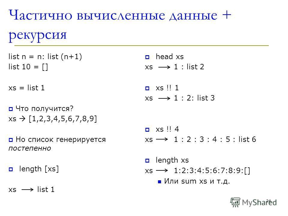 Частично вычисленные данные + рекурсия list n = n: list (n+1) list 10 = [] xs = list 1 Что получится? xs [1,2,3,4,5,6,7,8,9] Но список генерируется постепенно length [xs] xslist 1 head xs xs1 : list 2 xs !! 1 xs 1 : 2: list 3 xs !! 4 xs1 : 2 : 3 : 4
