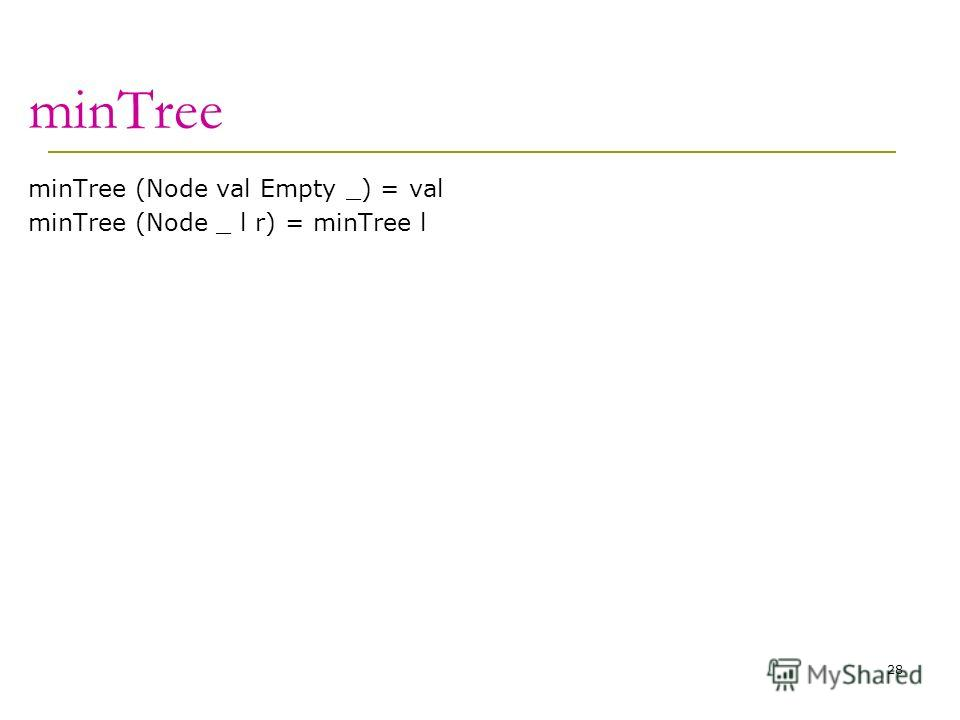 minTree minTree (Node val Empty _) = val minTree (Node _ l r) = minTree l 28