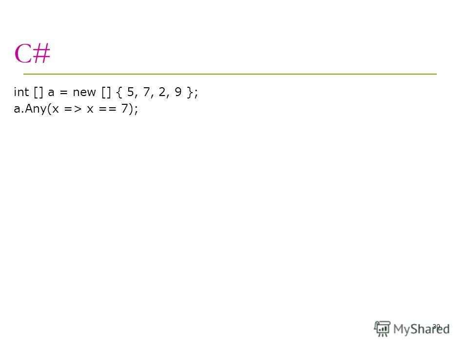 C# int [] a = new [] { 5, 7, 2, 9 }; a.Any(x => x == 7); 30