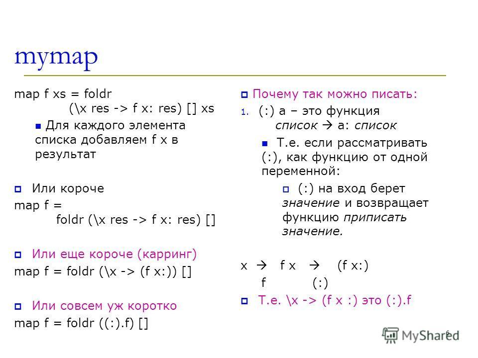 mymap map f xs = foldr (\x res -> f x: res) [] xs Для каждого элемента списка добавляем f x в результат Или короче map f = foldr (\x res -> f x: res) [] Или еще короче (карринг) map f = foldr (\x -> (f x:)) [] Или совсем уж коротко map f = foldr ((:)