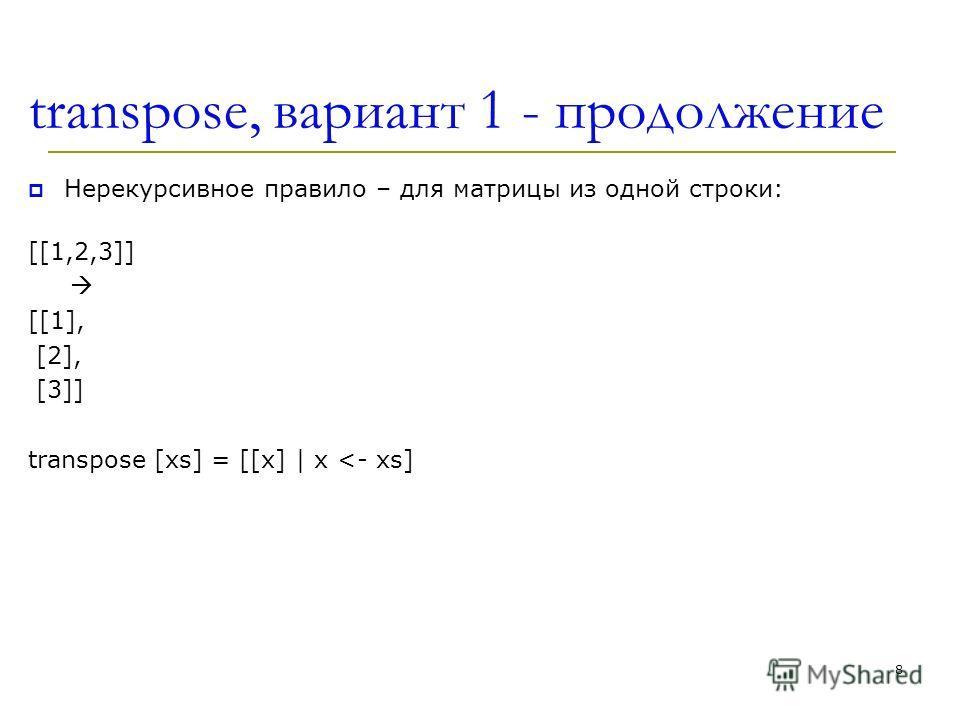 transpose, вариант 1 - продолжение Нерекурсивное правило – для матрицы из одной строки: [[1,2,3]] [[1], [2], [3]] transpose [xs] = [[x] | x
