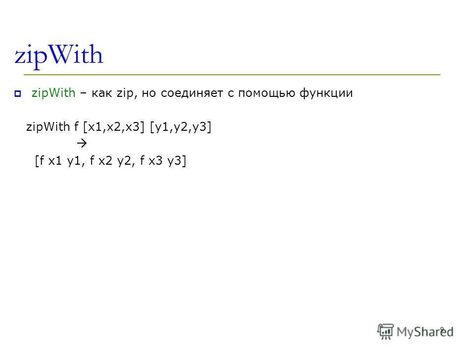zipWith zipWith – как zip, но соединяет с помощью функции zipWith f [x1,x2,x3] [y1,y2,y3] [f x1 y1, f x2 y2, f x3 y3] 9