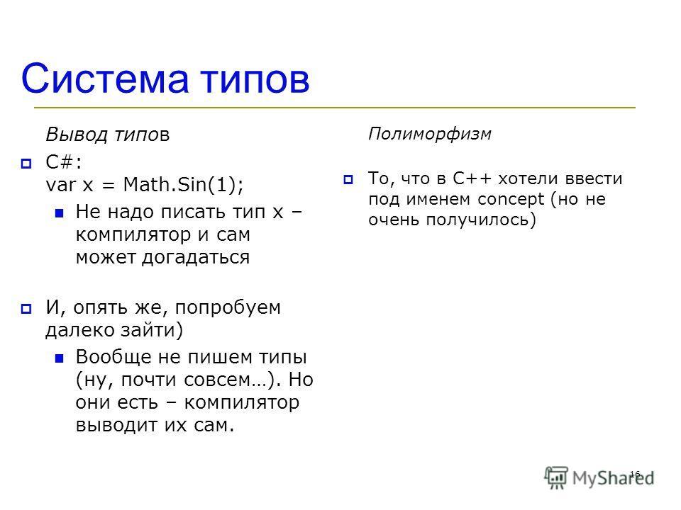 Система типов Вывод типов C#: var x = Math.Sin(1); Не надо писать тип x – компилятор и сам может догадаться И, опять же, попробуем далеко зайти) Вообще не пишем типы (ну, почти совсем…). Но они есть – компилятор выводит их сам. Полиморфизм То, что в