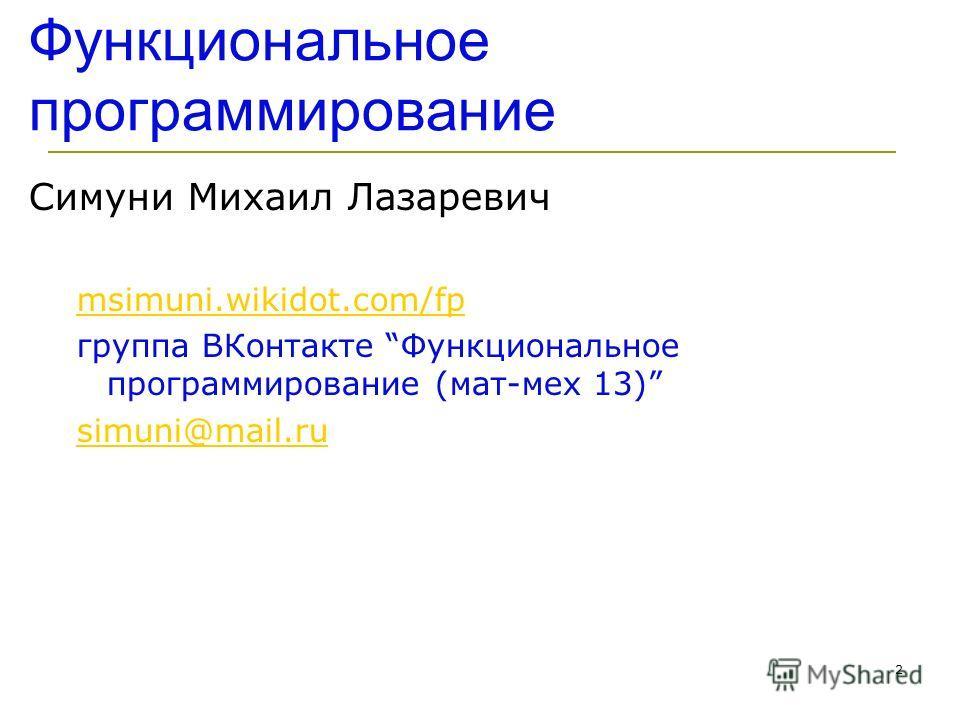 2 Симуни Михаил Лазаревич msimuni.wikidot.com/fp группа ВКонтакте Функциональное программирование (мат-мех 13) simuni@mail.ru