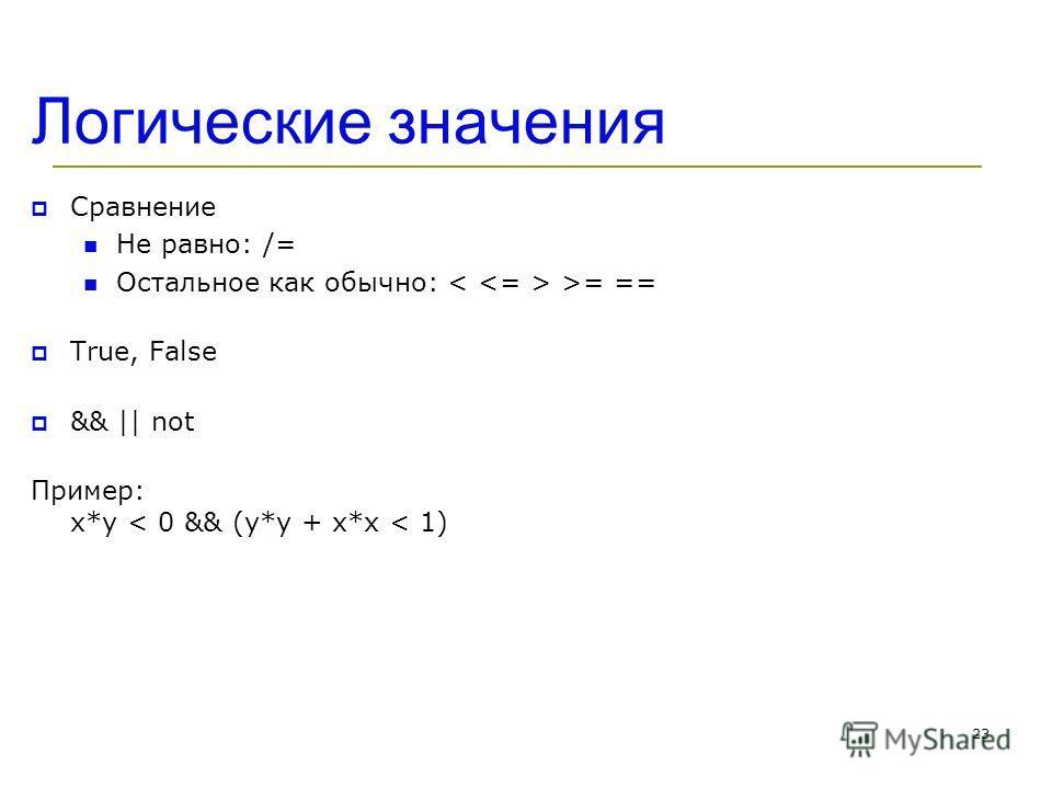 Логические значения Сравнение Не равно: /= Остальное как обычно: >= == True, False && || not Пример: x*y < 0 && (y*y + x*x < 1) 23