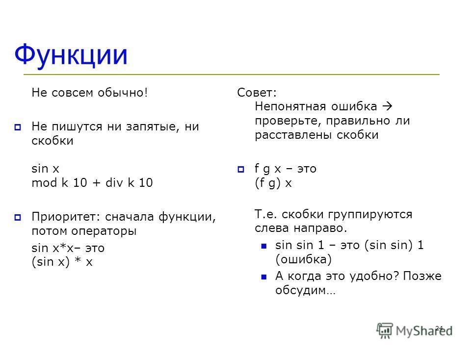 Функции Не совсем обычно! Не пишутся ни запятые, ни скобки sin x mod k 10 + div k 10 Приоритет: сначала функции, потом операторы sin x*x– это (sin x) * x Совет: Непонятная ошибка проверьте, правильно ли расставлены скобки f g x – это (f g) x Т.е. ско