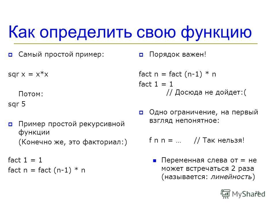 Как определить свою функцию Самый простой пример: sqr x = x*x Потом: sqr 5 Пример простой рекурсивной функции (Конечно же, это факториал:) fact 1 = 1 fact n = fact (n-1) * n Порядок важен! fact n = fact (n-1) * n fact 1 = 1 // Досюда не дойдет:( Одно