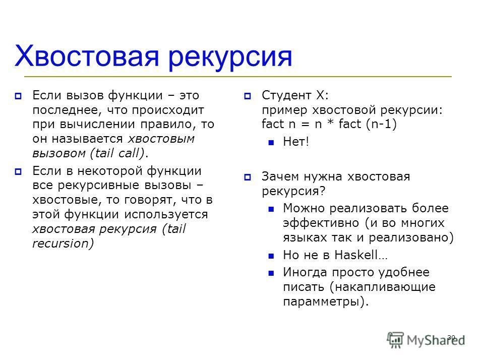 Хвостовая рекурсия Если вызов функции – это последнее, что происходит при вычислении правило, то он называется хвостовым вызовом (tail call). Если в некоторой функции все рекурсивные вызовы – хвостовые, то говорят, что в этой функции используется хво
