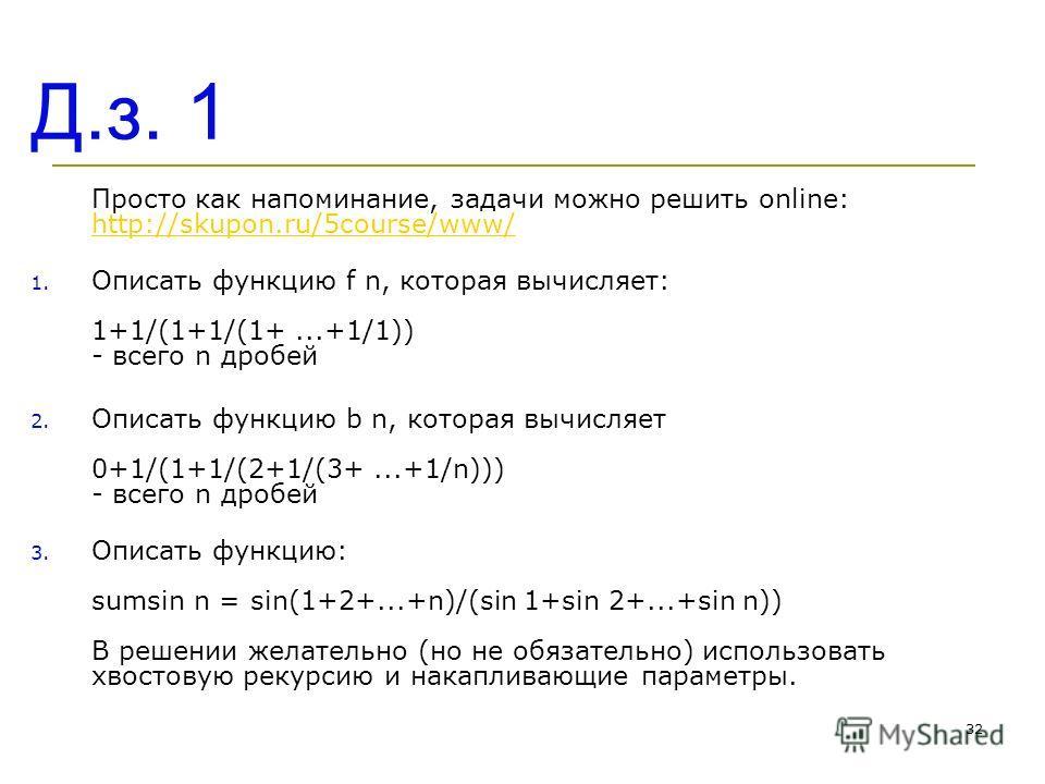 Д.з. 1 Просто как напоминание, задачи можно решить online: http://skupon.ru/5course/www/ http://skupon.ru/5course/www/ 1. Описать функцию f n, которая вычисляет: 1+1/(1+1/(1+...+1/1)) - всего n дробей 2. Описать функцию b n, которая вычисляет 0+1/(1+