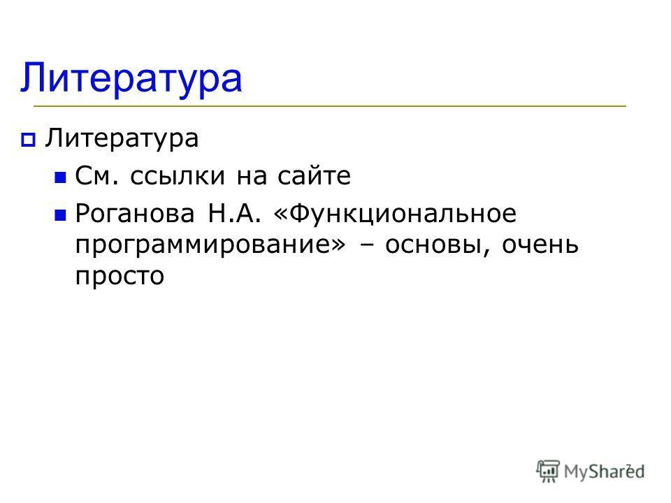 7 Литература См. ссылки на сайте Роганова Н.А. «Функциональное программирование» – основы, очень просто