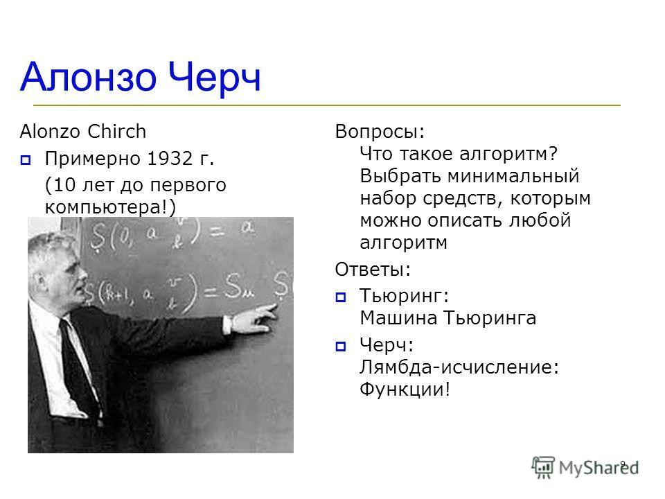 Алонзо Черч Alonzo Chirch Примерно 1932 г. (10 лет до первого компьютера!) Вопросы: Что такое алгоритм? Выбрать минимальный набор средств, которым можно описать любой алгоритм Ответы: Тьюринг: Машина Тьюринга Черч: Лямбда-исчисление: Функции! 9